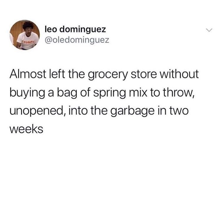 Text - leo dominguez @oledominguez cOLOAT Almost left the grocery store without buying a bag of spring mix to throw, unopened, into the garbage in two weeks