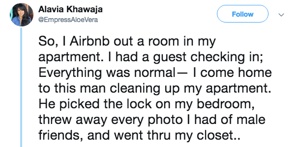 Text - Alavia Khawaja Follow @EmpressAloeVera So, I Airbnb out a room in my apartment. I had a guest checking in; Everything was normal- I come home to this man cleaning up my apartment. He picked the lock on my bedroom, threw away every photo I had of male friends, and went thru my closet..