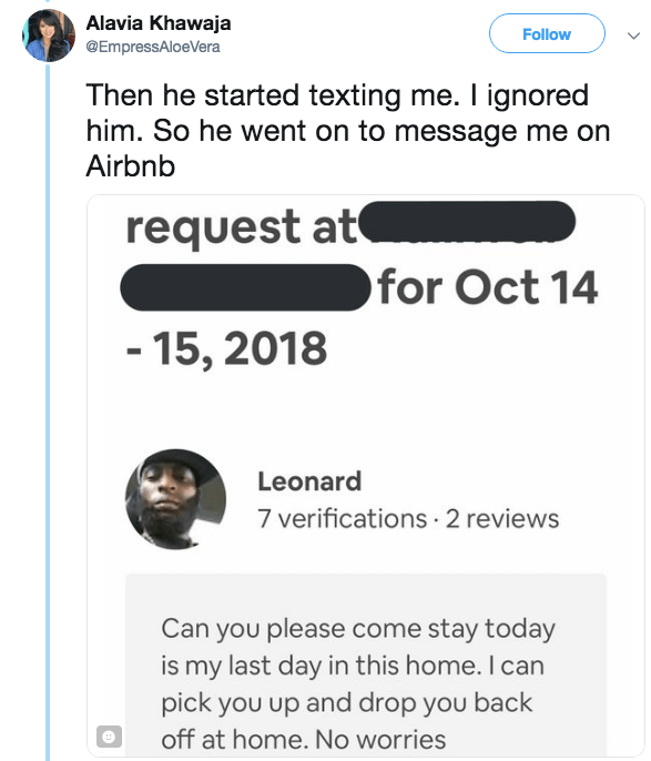 Text - Alavia Khawaja Follow @EmpressAloeVera Then he started texting me. I ignored him. So he went on to message me on Airbnb request at for Oct 14 -15, 2018 Leonard 7 verifications 2 reviews Can you please come stay today is my last day in this home. I can pick you up and drop you back off at home. No worries