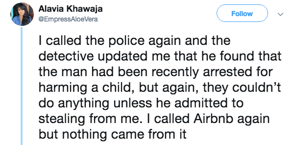 Text - Alavia Khawaja Follow @EmpressAloeVera I called the police again and the detective updated me that he found that the man had been recently arrested for harming a child, but again, they couldn't do anything unless he admitted to stealing from me. I called Airbnb again but nothing came from it