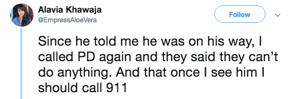 Text - Alavia Khawaja @EmpressAloeVera Follow Since he told me he was on his way, I called PD again and they said they can't do anything. And that once I see him I should call 911