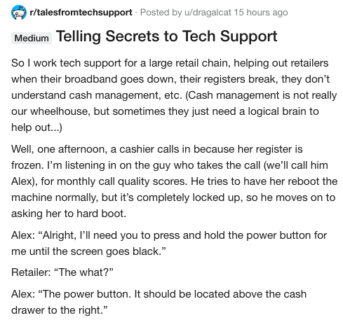 Text - r/talesfromtechsupport Posted by u/dragalcat 15 hours ago Medium Telling Secrets to Tech Support So I work tech support for a large retail chain, helping out retailers when their broadband goes down, their registers break, they don't understand cash management, etc. (Cash management is not really our wheelhouse, but sometimes they just need a logical brain to help out...) Well, one afternoon, a cashier calls in because her register is frozen. I'm listening in on the guy who takes the call
