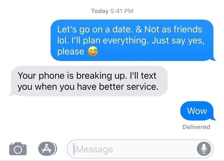 Text - Today 5:41 PM Let's go on a date. & Not as friends lol. I'll plan everything. Just say yes, please Your phone is breaking up. 'll text you when you have better service. Wow Delivered Message
