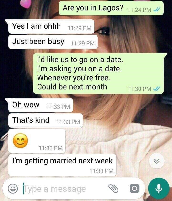 Text - Are you in Lagos? 11:24 PM Yes am ohhh 11:29 PM Just been busy 11:29 PM I'd like us to go on a date. I'm asking you on a date. Whenever you're free. Could be next month 11:30 PM Oh wow 11:33 PM That's kind 11:33 PM 11:33 PM I'm getting married next week 11:33 PM Type a message
