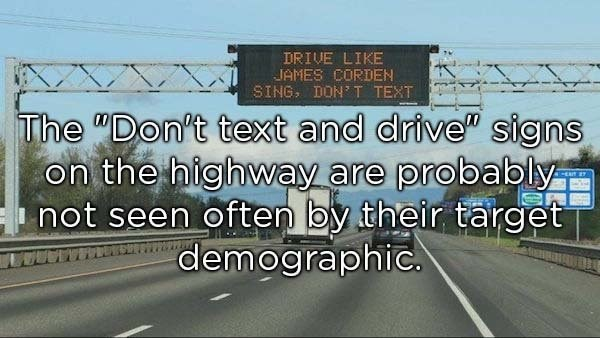 """Highway - DRIVE LIKE JAMES CORDEN SING, DON'T TEXT The """"Don't text and drive"""" signs on the highway are probably not seen often by their target demographic."""