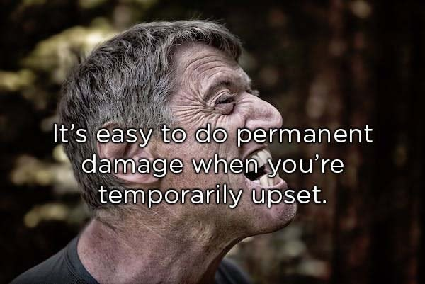 Facial expression - It's easy to do permanent damage when you're temporarily upset.