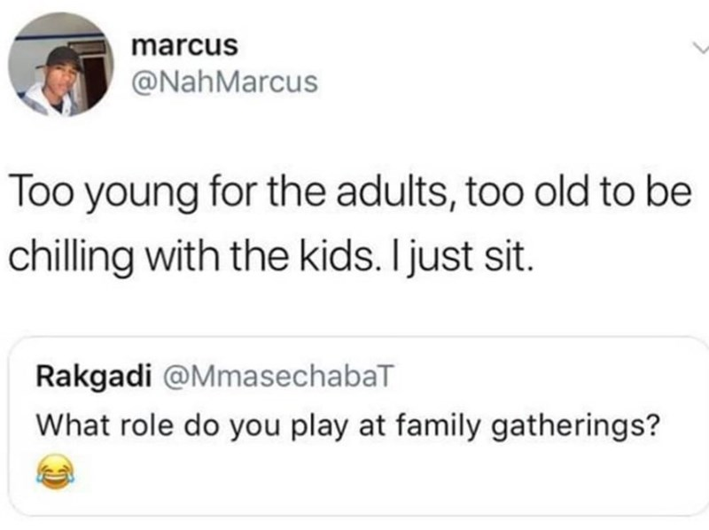 Tweet about not having a role in family gatherings because you're too young for the adults and too old for the kids
