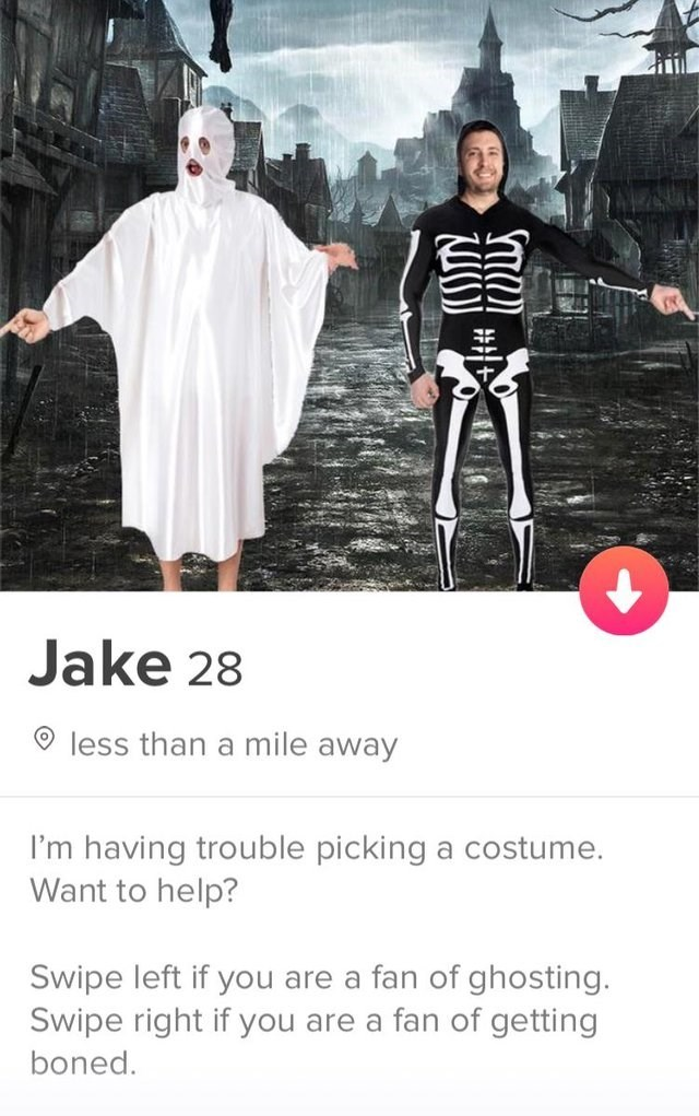 funny tinder - Fashion - Jake 28 less than a mile away I'm having trouble picking a costume. Want to help? Swipe left if you are a fan of ghosting. Swipe right if you are a fan of getting boned. ##