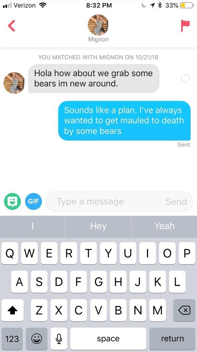 funny tinder - Text - 1 33% ll Verizon 8:32 PM Mignon YOU MATCHED WITH MIGNON ON 10/21/18 Hola how about we grab some bears im new around. Sounds like a plan. I've always wanted to get mauled to death by some bears Sent Type a message Send GIF Нey Yeah Q R T O W E YU AS D F G H J K Х С NM Z V B 123 return space х