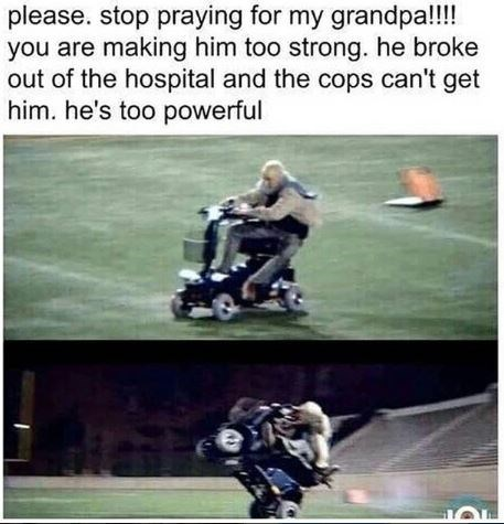 """Caption that reads, """"Please, stop praying for my grandpa! You are making him too strong. He broke out of the hospital and the cops can't get him. He's too powerful"""" above pics of an old guy riding a scooter through a football field"""