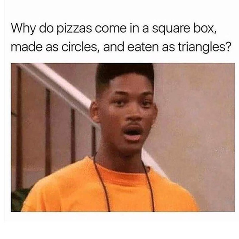 "Caption that reads, ""Why do pizzas come in a square box, made as circles and eaten as triangles?"" above a pic of Will Smith from the Fresh Prince looking shocked"