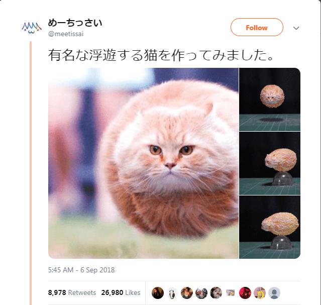 Cat - M めーちっさい Follow @meetissai 有名な浮遊する猫を作ってみました。 5:45 AM - 6 Sep 2018 8,978 Retweets 26,980 Likes