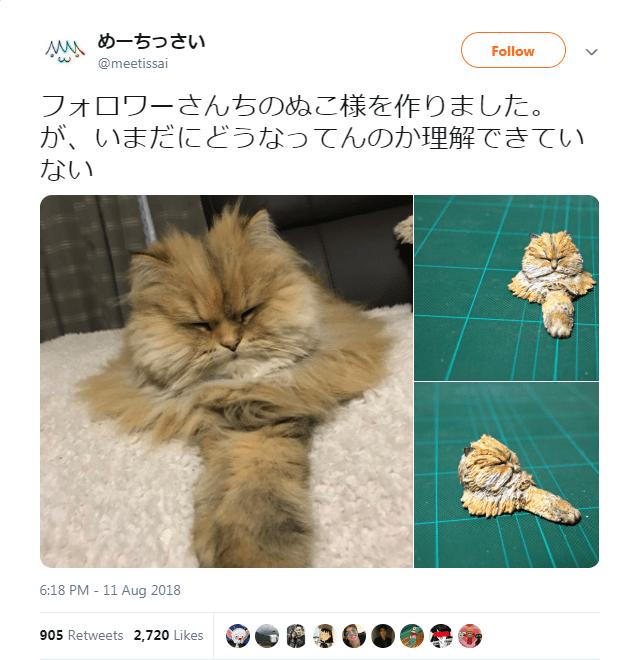 Cat - Ms めーちっさい Follow w @meetissai フォロワーさんちのぬこ様を作りました。 が、いまだにどうなってんのか理解できてい ない 6:18 PM - 11 Aug 2018 905 Retweets 2,720 Likes