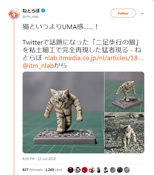 Figurine - ねとらぼ Follow @itm_nlab 猫というよりUMA感. ! Twitterで話題になった「二足歩行の猫」 を粘土細工で完全再現した猛者現る - ね lnlab.itmedia.co.jp/nl/articles/18 ... @itm_nlab 23 Jun 2018 8:34 PM 617 Retweets 1,243 Likes