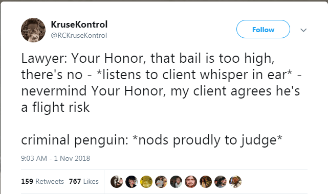 Text - KruseKontrol Follow @RCKruseKontrol Lawyer: Your Honor, that bail is too high, there's no - *listens to client whisper in ear* - nevermind Your Honor, my client agrees he's a flight risk criminal penguin: *nods proudly to judge* 9:03 AM - 1 Nov 2018 159 Retweets 767 Likes