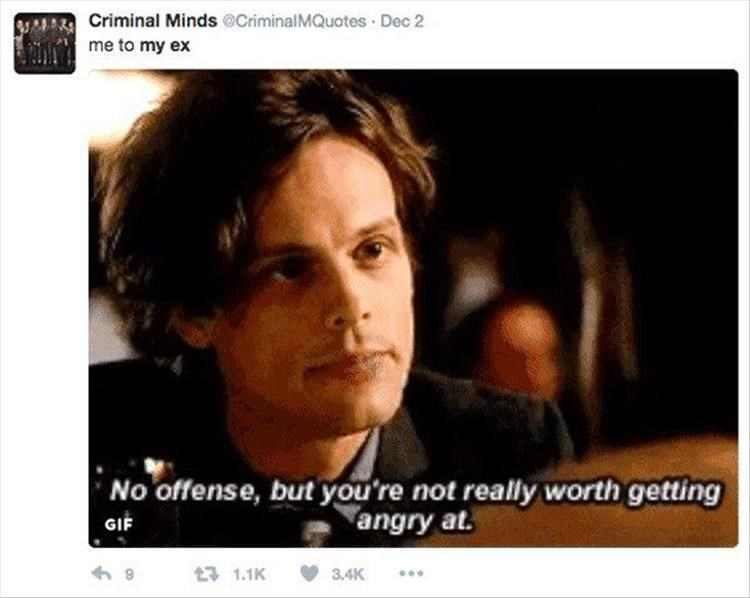 Face - Criminal Minds @CriminalMQuotes Dec 2 me to my ex No offense, but you're not really worth getting angry at. GIF t1.1K 3.4K