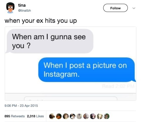Text - tina Follow etinatbh when your ex hits you up When am I gunna see you? When I post a picture on Instagram. 9:06 PM-23 Apr 2015 895 Retweets 2.318 Likes