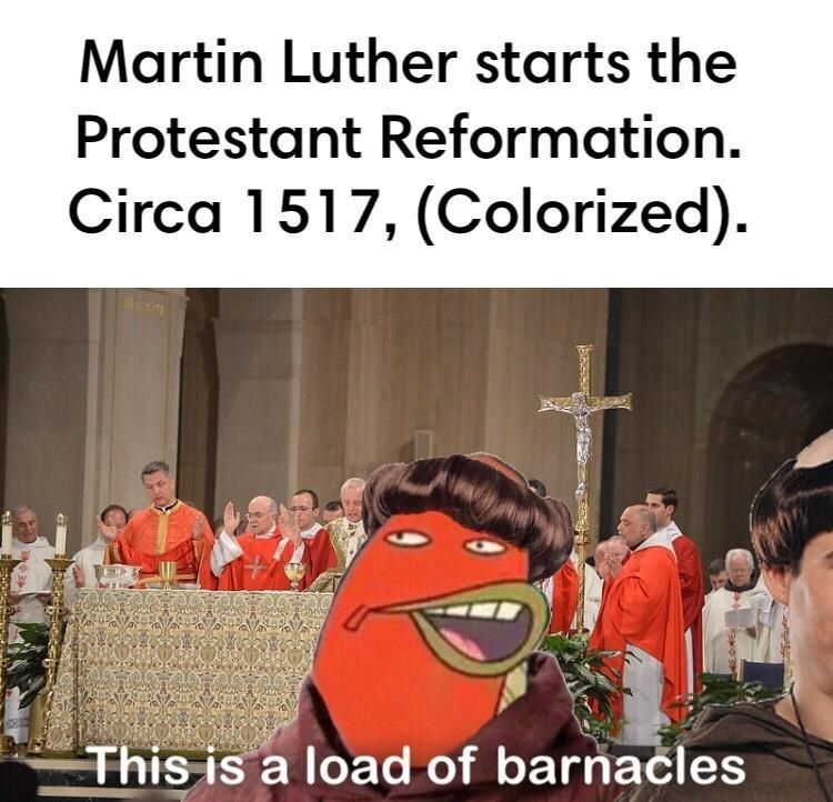 "Caption that reads, ""Martin Luther starts the Protestant Reformation, circa 1517 (colorized)"" above a pic of Random Fish Guy from Spongebob saying ""This is a load of barnacles"" dressed up Martin Luther"