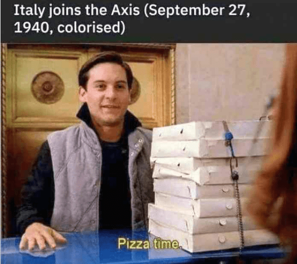 "Caption that reads, ""Italy joins the Axis (September 27, 1940, colorized)"" above a pic of Toby McGuire from Spider Man saying ""Pizza time"""