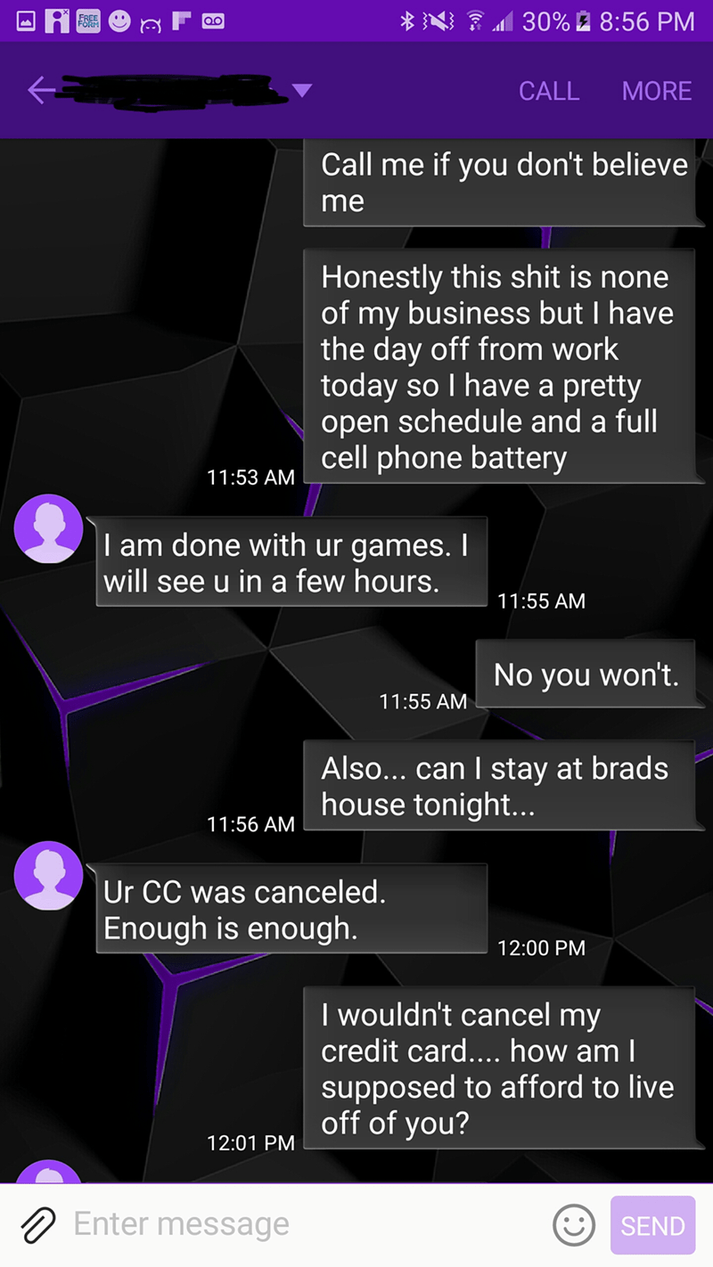 Text - 30%2 8:56 PM FREE FORM CALL MORE Call me if you don't believe me Honestly this shit is none of my business but I have the day off from work today so I have a pretty open schedule and a full cell phone battery 11:53 AM I am done with ur games. will see u in a few hours. 11:55 AM No you won't. 11:55 AM Also... can I stay at brads house tonight.. 11:56 AM Ur CC was canceled. Enough is enough. 12:00 PM I wouldn't cancel my credit card.... how am I supposed to afford to live off of you? 12:01
