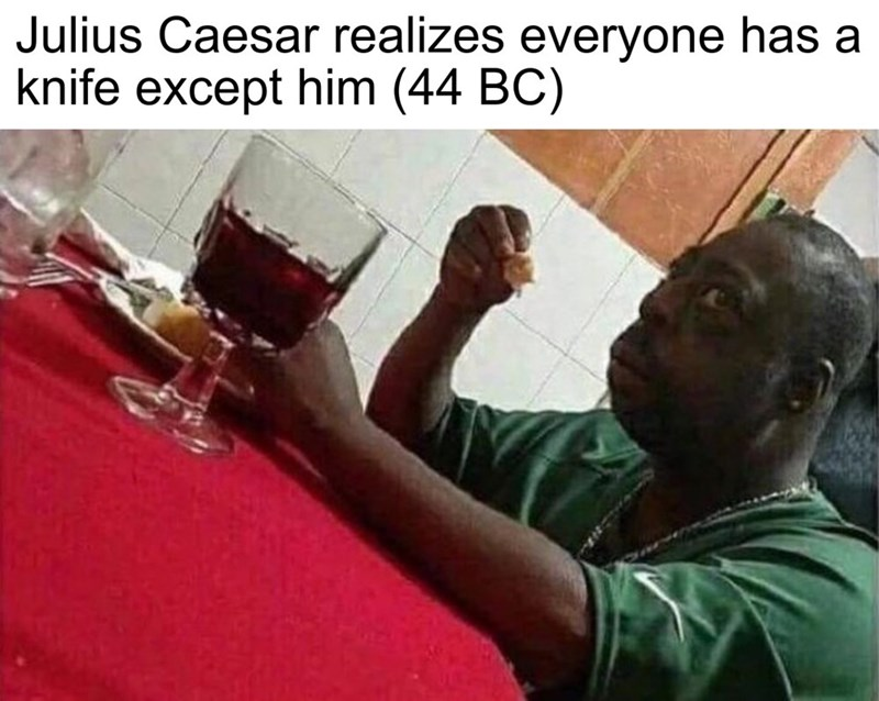fake history meme about Caesar realizing he's about to be stabbed with picture of man looking scared during meal