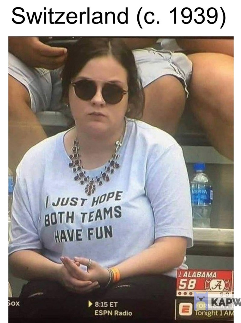 """fake history meme about Switzerland during WW2 with picture of woman wearing shirt saying """"I hope both teams have fun"""""""
