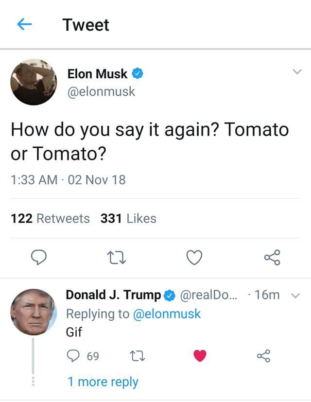 Text - Tweet Elon Musk @elonmusk How do you say it again? Tomato or Tomato? 1:33 AM 02 Nov 18 122 Retweets 331 Likes Donald J. Trump@realDo... 16m Replying to @elonmusk Gif 69 1 more reply
