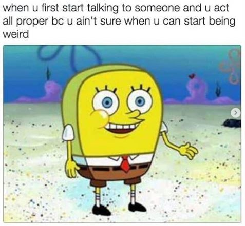"""Caption that reads, """"When you first start talking to someone and you act all proper because you ain't sure when you can start being weir"""" above a pic of Spongebob without sponge holes"""