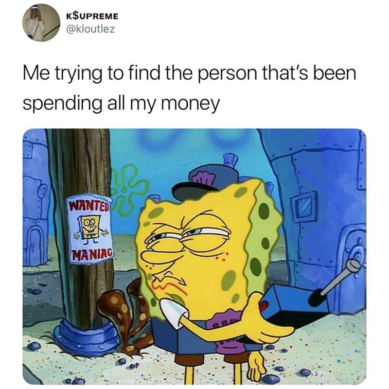 meme about trying to find the person spending your money with picture of Spongebob in front of wanted poster of himself