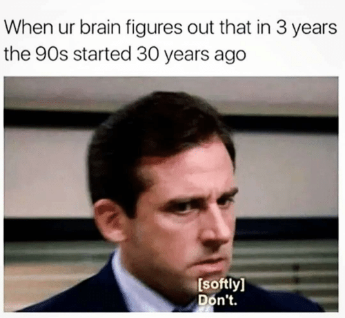 """meme about realizing the 90s started 30 years ago with picture of Michael Scott saying """"don't"""""""