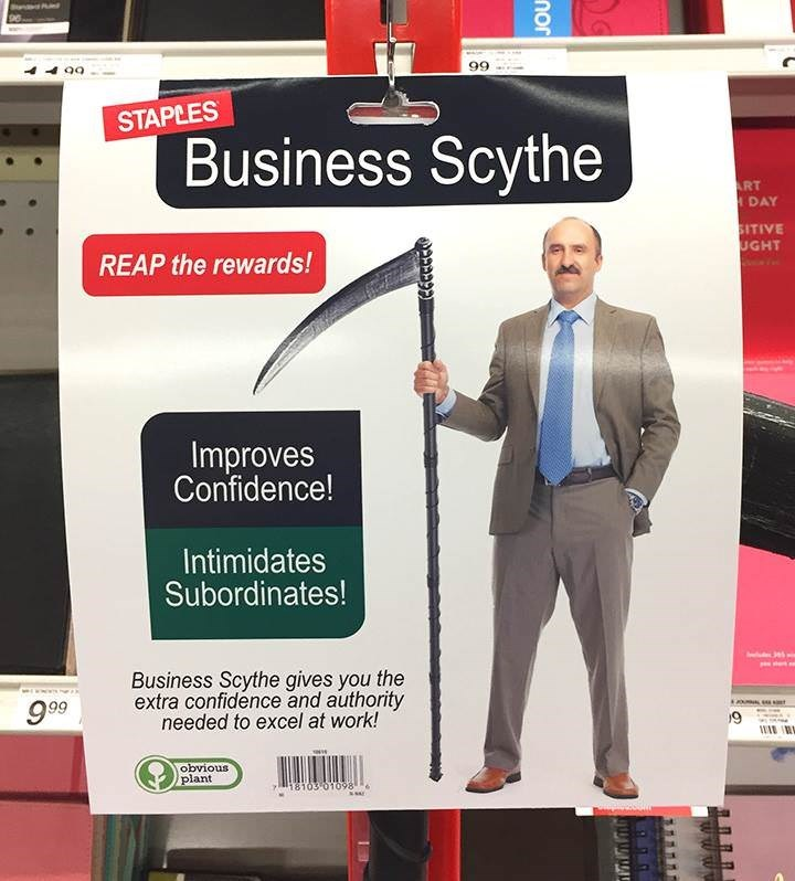 Advertising - 99 STAPLES Business Scythe ART HDAY SITIVE UGHT REAP the rewards! Improves Confidence! Intimidates Subordinates! Business Scythe gives you the extra confidence and authority needed to excel at work! 999 9 WA obvious plant 18103 01098 nor
