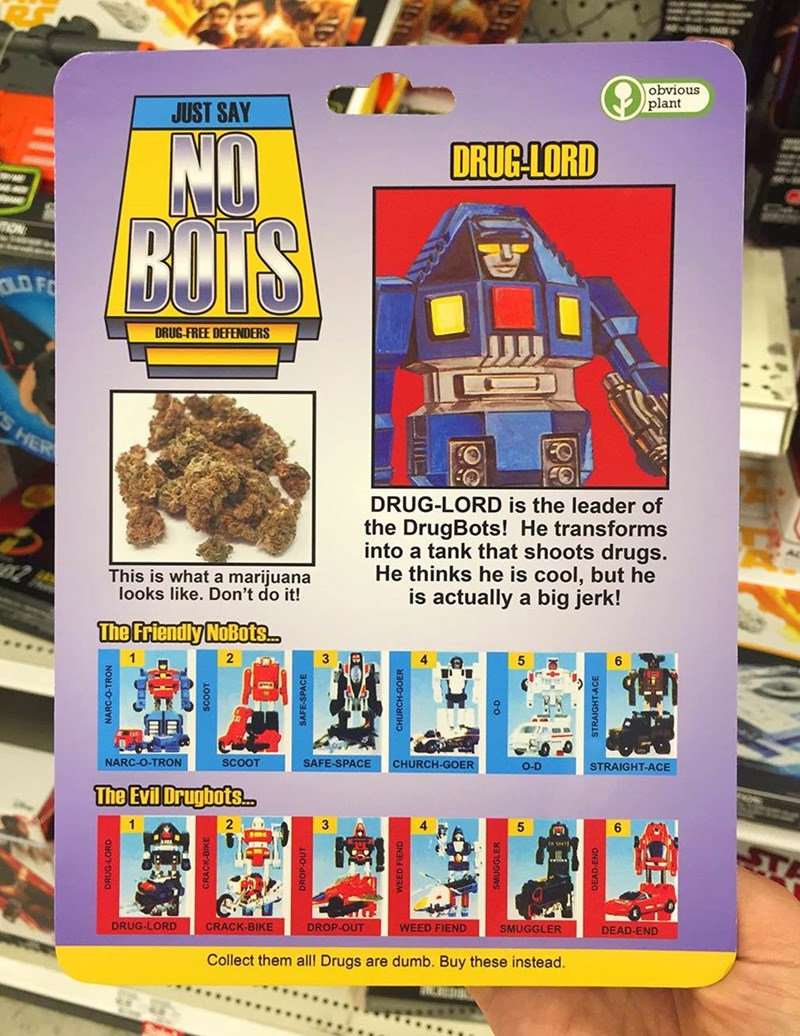 Games - obvious plant JUST SAY DRUG-LORD BAJS TION D FO DRUG-FREE DEFENDERS HER DRUG-LORD is the leader of the DrugBots! He transforms into a tank that shoots drugs. He thinks he is cool, but he is actually a big jerk! This is what a marijuana looks like. Don't do it! The Friendly NoBots 3 5 6 NARC-O-TRON SCOOT SAFE-SPACE CHURCH-GOER O-D STRAIGHT-ACE The Evil Drugbots.. 1 6 e st, DRUG-LORD CRACK-BIKE WEED FIEND DROP-OUT SMUGGLER DEAD-END Collect them all! Drugs are dumb. Buy these instead. NARC-