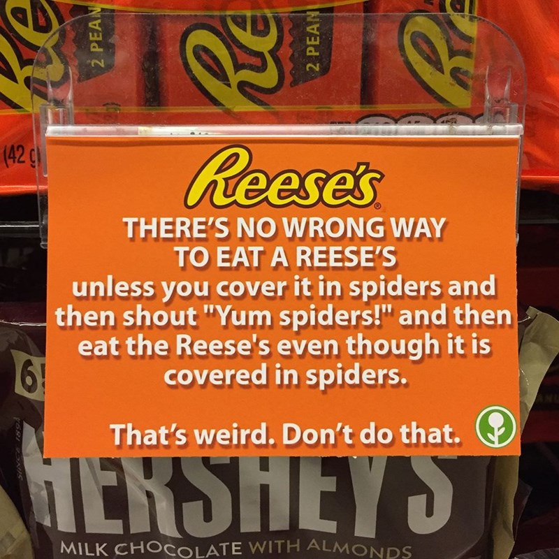 """Font - 4R (429 Reese's THERE'S NO WRONG WAY TO EAT A REESE'S unless you cover it in spiders and then shout """"Yum spiders!"""" and then eat the Reese's even though it is covered in spiders. That's weird. Don't do that. HERSHEYS MILK CHOCOLATE WITH ALMONDS 2 PEAN 2 PEAN RE"""