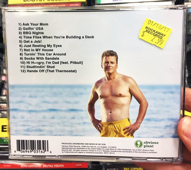 Barechested - 01/18/17 ROCKAWAY RECORDS 1) Ask Your Mom 2) Golfin' USA 3) BBQ Nights 4) Time Flies When You're Building a Deck 5) Get a Job! 6) Just Resting My Eyes 7) Not in MY House 8) Turnin' This Car Around 9) Socks With Sandals 10) Hi Hungry, I'm Dad [feat. Pitbull] 11) Studfindin' Stud 12) Hands Off (That Thermostat) 2.99 E obvious plant PRODUCED, ENGINEERED AND MIXED BY MY SON Obvious Plant Records, 42069 Hot Ham Dr, Los Angeles, CA 90024 Manufactured and distributed in the United States