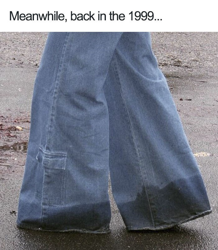 """picture of flared jeans getting wet at the bottom captioned """"meanwhile back in 1999"""""""