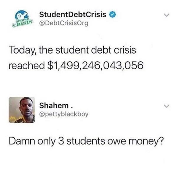 "Tweet that reads, ""Today, the student debt crisis reached $1.4 trillion;"" someone replies, ""Damn, only three students owe money?"""