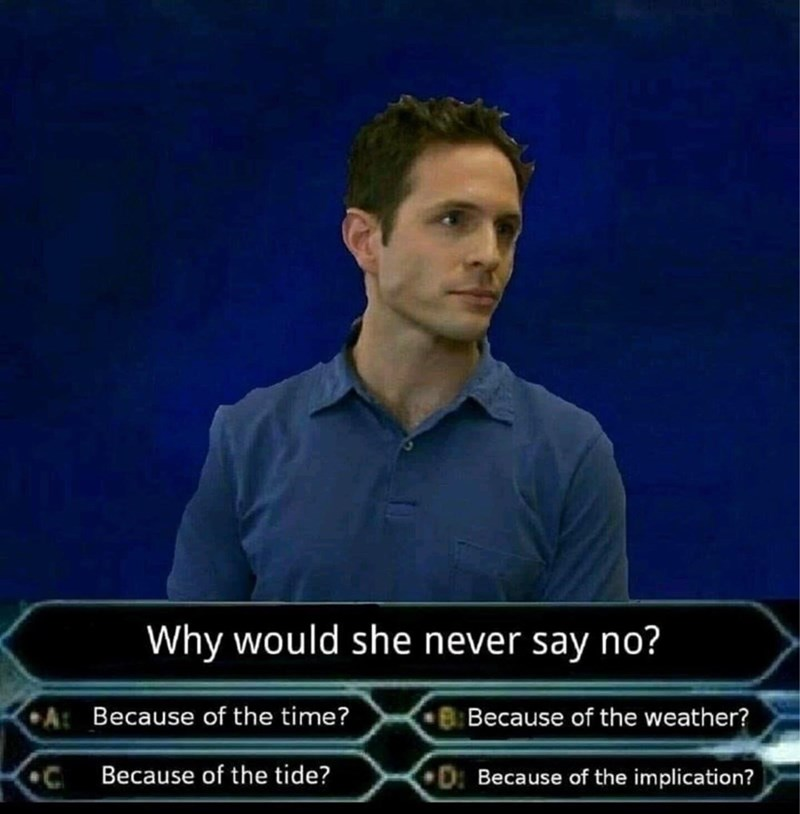 Because of the implication meme with Dennis from Always Sunny playing Who Wants to be a Millionaire