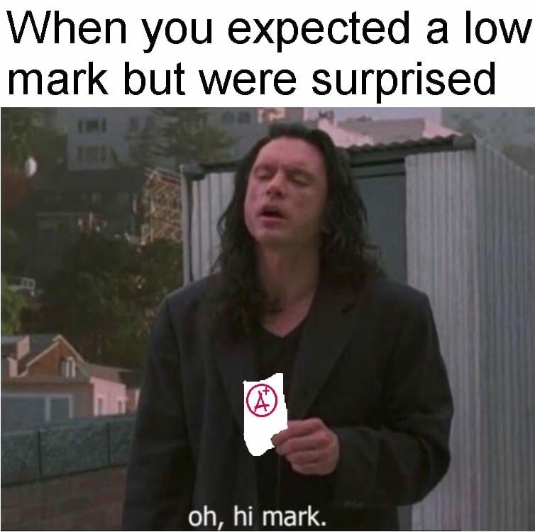 oh hi Mark meme about getting higher grade than expected with picture of Tommy Wiseau