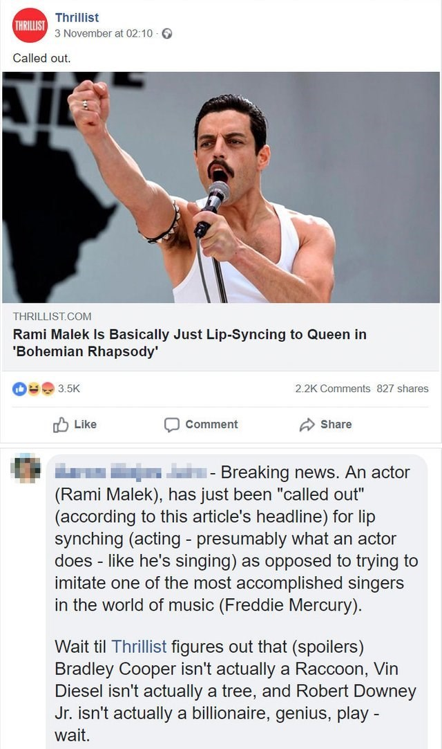"""Text - Thrillist THRILLIST 3 November at 02:10 Called out. THRILLIST COM Rami Malek Is Basically Just Lip-Syncing to Queen in 'Bohemian Rhapsody b 3.5K 2.2K Comments 827 shares Like Comment Share Breaking news. An actor (Rami Malek), has just been """"called out"""" (according to this article's headline) for lip synching (acting presumably what an actor does - like he's singing) as opposed to trying to imitate one of the most accomplished singers in the world of music (Freddie Mercury). Wait til Thril"""