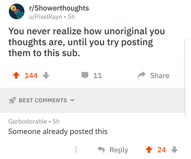 Text - r/Showerthoughts u/PixelRayn 5h You never realize how unoriginal you thoughts are, until you try posting them to this sub. 144 Share 11 BEST COMMENTS Garbodorable 5h Someone already posted this Reply 24