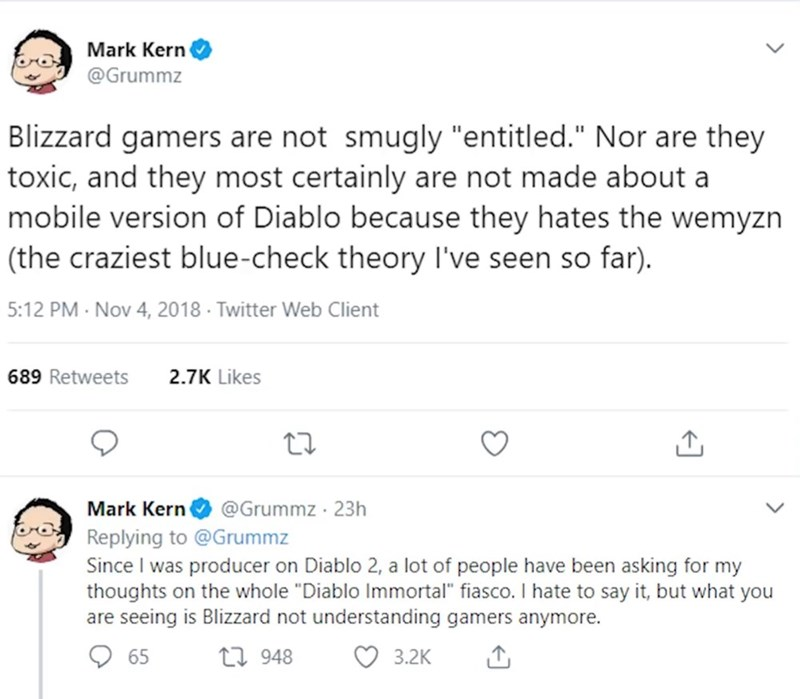 """Text - Mark Kern @Grummz Blizzard gamers are not smugly """"entitled."""" Nor are they toxic, and they most certainly are not made about a mobile version of Diablo because they hates the wemyzn (the craziest blue-check theory I've seen so far) 5:12 PM Nov 4, 2018 Twitter Web Client 689 Retweets 2.7K Likes @Grummz 23h Mark Kern Replying to @Grummz Since I was producer on Diablo 2, a lot of people have been asking for my thoughts on the whole """"Diablo Immortal"""" fiasco. I hate to say it, but what you are"""