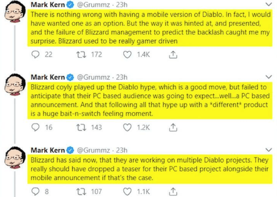 Text - Mark Kern@Grummz 23h There is nothing wrong with having a mobile version of Diablo. In fact, I would have wanted one as an option. But the way it was hinted at, and presented, and the failure of Blizzard management to predict the backlash caught me my surprise. Blizzard used to be really gamer driven 22 172 1.4K Mark Kern @Grummz 23h Blizzard coyly played up the Diablo hype, which is a good move, but failed to anticipate that their PC based audience was going to expec...wel...a PC based a