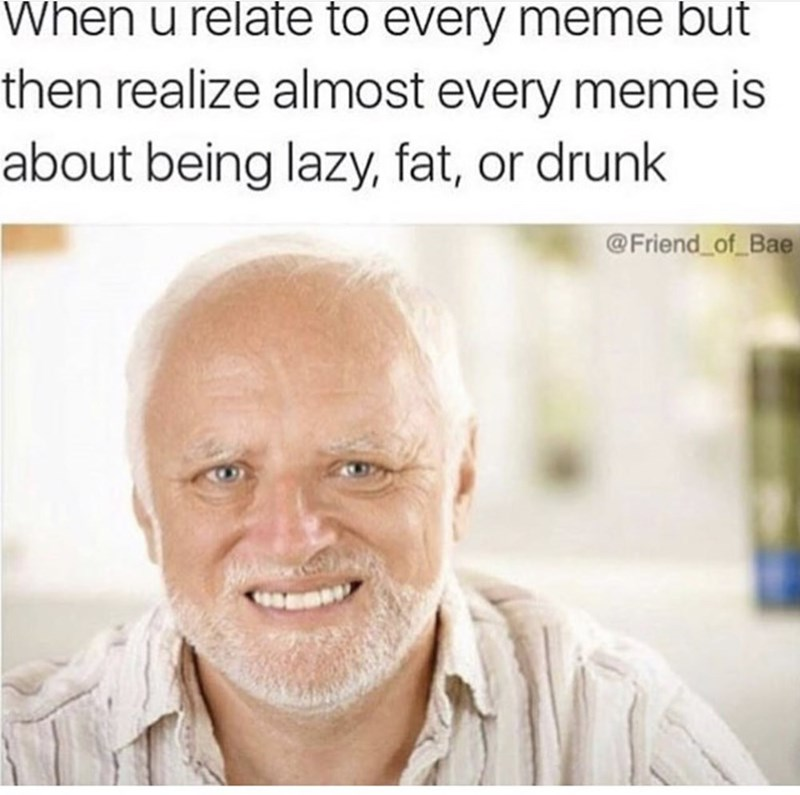 meme text about relating to every meme about being lazy, fat or drunk