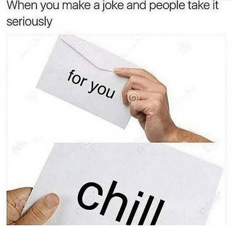"""meme about people taking your joke seriously with pictures of envelope that says """"chill"""" on it"""