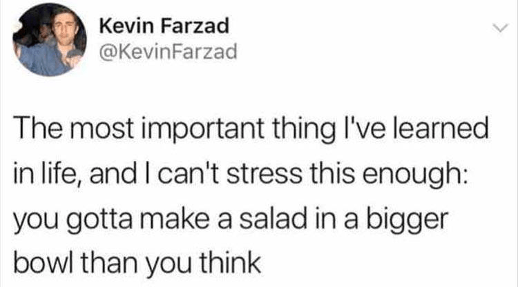 Tweet about the most important thing to learn in life being to make salad in bigger bowl