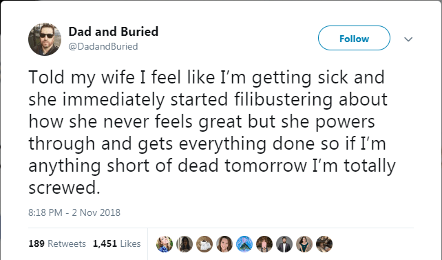 Text - Dad and Buried Follow @DadandBuried Told my wife I feel like I'm getting sick and she immediately started filibustering about how she never feels great but she powers through and gets everything done so if I'm anything short of dead tomorrow I'm totally screwed 8:18 PM - 2 Nov 2018 189 Retweets 1,451 Likes