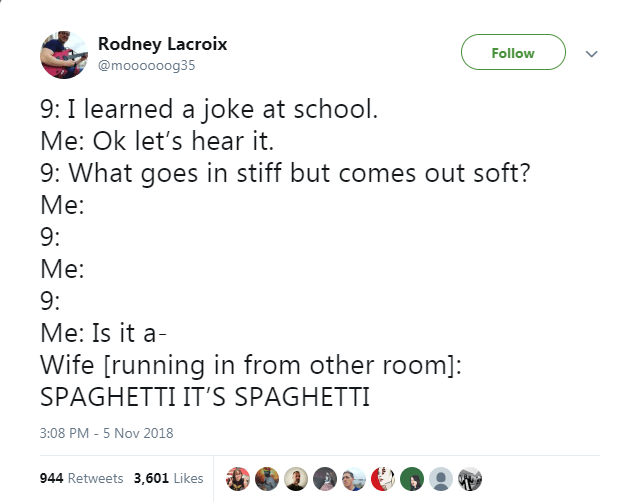 Text - Rodney Lacroix Follow @moooooog35 9: I learned a joke at school. Me: Ok let's hear it. 9: What goes in stiff but comes out soft? Ме: 9: Mе: 9: Me: Is it a Wife [running in from other room]: SPAGHETTI IT'S SPAGHETTI 3:08 PM - 5 Nov 2018 944 Retweets 3,601 Likes