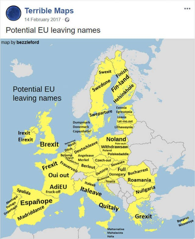 Map - Terrible Maps 14 February 2017 Potential EU leaving names map by bezzleford Swedone Finish Fin-land Swexit Potential EU leaving names Helsinkhole Extonia Sweparture Eeresstonia Leavia Dumpmark Donemark Copenhatin' Lat-me-out Lithawaynia Irexit Eirexit Brexit Nexit Ditch Deutschleave Noland thermind Paleut Withdrawsaw Beljump Angeleave Polend Polskedaddle Merkel Frauervoir Czech-out Frexit Outstria Slovacate Sleavenia Donegary Bucharrest Noatia Berlout Oui out Full AdiEU Fruck-off Italexit