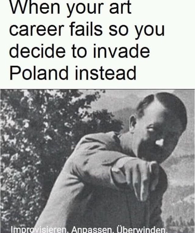 meme about Hitler invading Poland because his art career failed