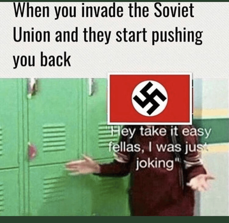 meme about Nazi Germany downplaying trying to invade Russia during WWII